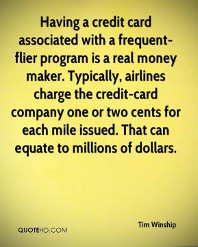 Tim Winship  - Having a credit card associated with a frequent-flier program is a real money maker. Typically, airlines charge the credit-card company one or two cents for each mile issued. That can equate to millions of dollars.