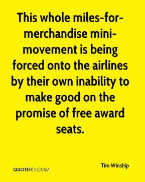 Tim Winship  - This whole miles-for-merchandise mini-movement is being forced onto the airlines by their own inability to make good on the promise of free award seats.