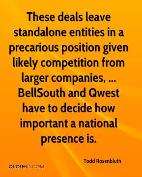 These deals leave standalone entities in a precarious position given likely competition from larger companies, ... BellSouth and Qwest have to decide how important a national presence is.