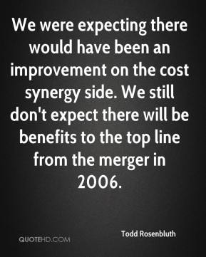 We were expecting there would have been an improvement on the cost synergy side. We still don't expect there will be benefits to the top line from the merger in 2006.