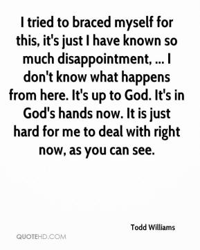 Todd Williams  - I tried to braced myself for this, it's just I have known so much disappointment, ... I don't know what happens from here. It's up to God. It's in God's hands now. It is just hard for me to deal with right now, as you can see.