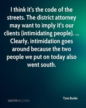 Tom Burke  - I think it's the code of the streets. The district attorney may want to imply it's our clients (intimidating people). ... Clearly, intimidation goes around because the two people we put on today also went south.