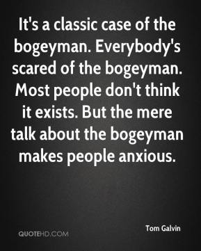 Tom Galvin  - It's a classic case of the bogeyman. Everybody's scared of the bogeyman. Most people don't think it exists. But the mere talk about the bogeyman makes people anxious.