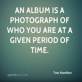 Tom Hamilton  - An album is a photograph of who you are at a given period of time.