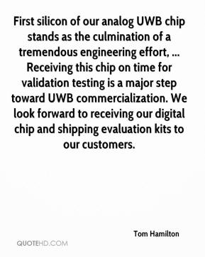 Tom Hamilton  - First silicon of our analog UWB chip stands as the culmination of a tremendous engineering effort, ... Receiving this chip on time for validation testing is a major step toward UWB commercialization. We look forward to receiving our digital chip and shipping evaluation kits to our customers.
