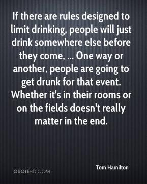 Tom Hamilton  - If there are rules designed to limit drinking, people will just drink somewhere else before they come, ... One way or another, people are going to get drunk for that event. Whether it's in their rooms or on the fields doesn't really matter in the end.