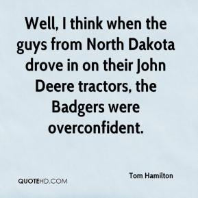 Tom Hamilton  - Well, I think when the guys from North Dakota drove in on their John Deere tractors, the Badgers were overconfident.