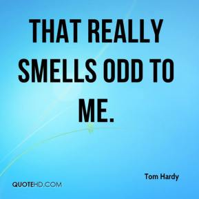 Tom Hardy  - That really smells odd to me.