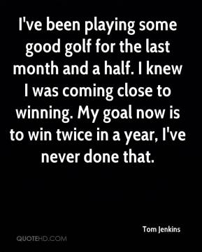 Tom Jenkins  - I've been playing some good golf for the last month and a half. I knew I was coming close to winning. My goal now is to win twice in a year, I've never done that.