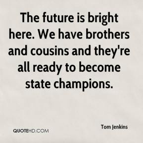 Tom Jenkins  - The future is bright here. We have brothers and cousins and they're all ready to become state champions.