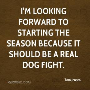 Tom Jensen  - I'm looking forward to starting the season because it should be a real dog fight.