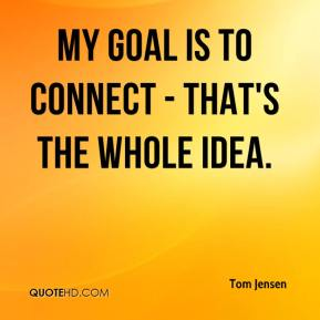 Tom Jensen  - My goal is to connect - that's the whole idea.