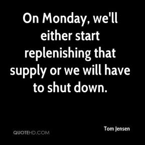 Tom Jensen  - On Monday, we'll either start replenishing that supply or we will have to shut down.