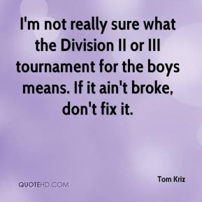 Tom Kriz  - I'm not really sure what the Division II or III tournament for the boys means. If it ain't broke, don't fix it.