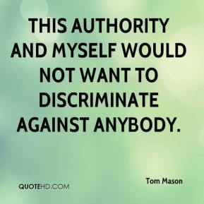 Tom Mason  - This authority and myself would not want to discriminate against anybody.