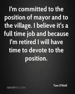 Tom O'Neill  - I'm committed to the position of mayor and to the village. I believe it's a full time job and because I'm retired I will have time to devote to the position.