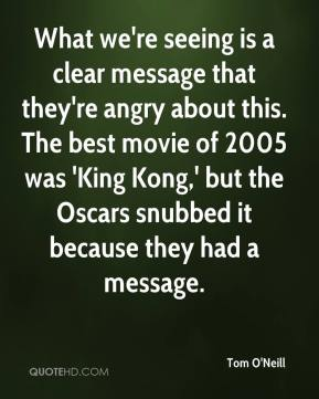 What we're seeing is a clear message that they're angry about this. The best movie of 2005 was 'King Kong,' but the Oscars snubbed it because they had a message.