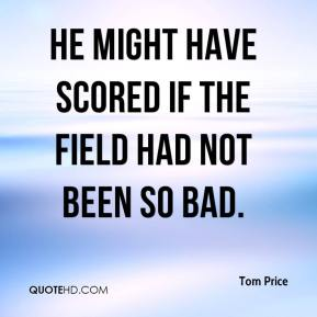 Tom Price  - He might have scored if the field had not been so bad.