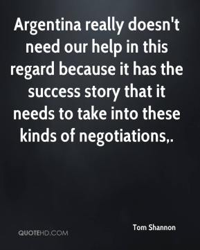 Argentina really doesn't need our help in this regard because it has the success story that it needs to take into these kinds of negotiations.