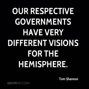 Tom Shannon  - Our respective governments have very different visions for the hemisphere.