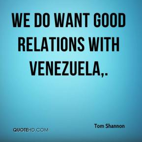 Tom Shannon  - We do want good relations with Venezuela.