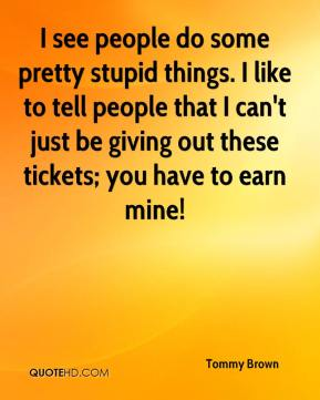 Tommy Brown  - I see people do some pretty stupid things. I like to tell people that I can't just be giving out these tickets; you have to earn mine!
