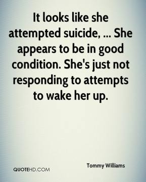 It looks like she attempted suicide, ... She appears to be in good condition. She's just not responding to attempts to wake her up.