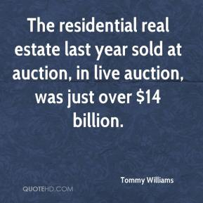 Tommy Williams  - The residential real estate last year sold at auction, in live auction, was just over $14 billion.