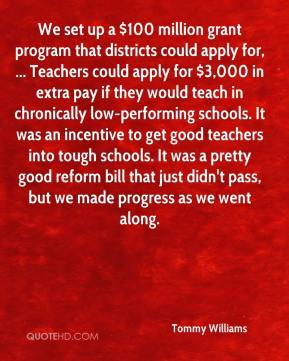 We set up a $100 million grant program that districts could apply for, ... Teachers could apply for $3,000 in extra pay if they would teach in chronically low-performing schools. It was an incentive to get good teachers into tough schools. It was a pretty good reform bill that just didn't pass, but we made progress as we went along.