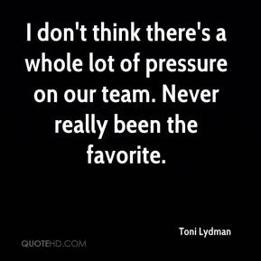 Toni Lydman  - I don't think there's a whole lot of pressure on our team. Never really been the favorite.