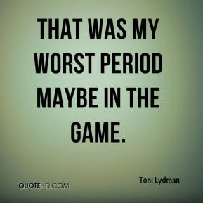 That was my worst period maybe in the game.