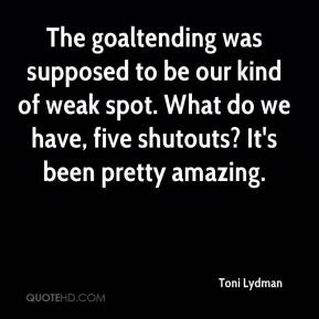 Toni Lydman  - The goaltending was supposed to be our kind of weak spot. What do we have, five shutouts? It's been pretty amazing.