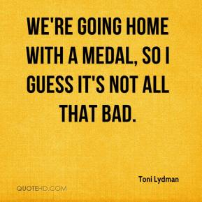 We're going home with a medal, so I guess it's not all that bad.