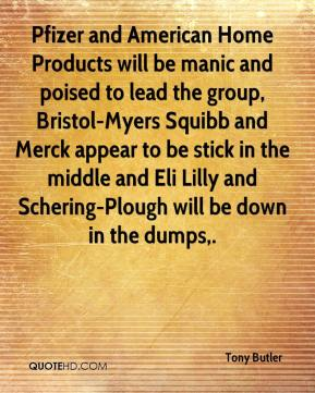 Tony Butler  - Pfizer and American Home Products will be manic and poised to lead the group, Bristol-Myers Squibb and Merck appear to be stick in the middle and Eli Lilly and Schering-Plough will be down in the dumps.