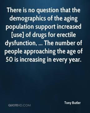 There is no question that the demographics of the aging population support increased [use] of drugs for erectile dysfunction, ... The number of people approaching the age of 50 is increasing in every year.