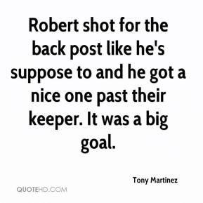 Tony Martinez  - Robert shot for the back post like he's suppose to and he got a nice one past their keeper. It was a big goal.