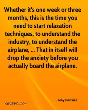 Tony Martinez  - Whether it's one week or three months, this is the time you need to start relaxation techniques, to understand the industry, to understand the airplane, ... That in itself will drop the anxiety before you actually board the airplane.