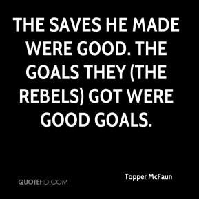 Topper McFaun  - The saves he made were good. The goals they (the Rebels) got were good goals.