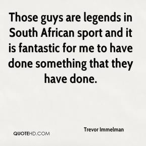 Trevor Immelman  - Those guys are legends in South African sport and it is fantastic for me to have done something that they have done.