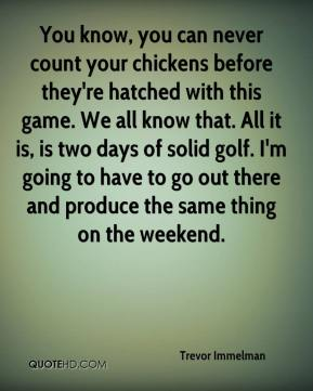 Trevor Immelman  - You know, you can never count your chickens before they're hatched with this game. We all know that. All it is, is two days of solid golf. I'm going to have to go out there and produce the same thing on the weekend.