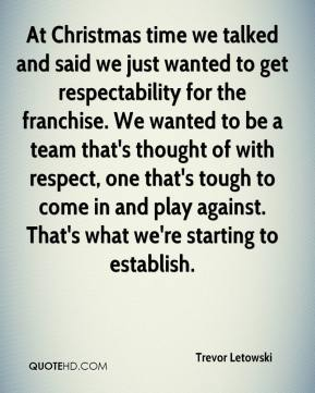 Trevor Letowski  - At Christmas time we talked and said we just wanted to get respectability for the franchise. We wanted to be a team that's thought of with respect, one that's tough to come in and play against. That's what we're starting to establish.