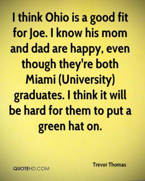 I think Ohio is a good fit for Joe. I know his mom and dad are happy, even though they're both Miami (University) graduates. I think it will be hard for them to put a green hat on.
