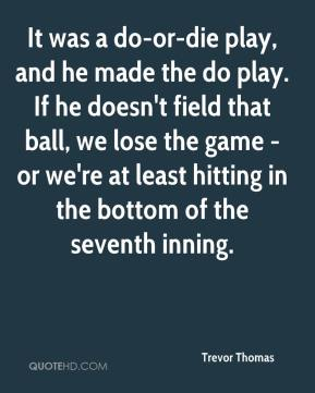 It was a do-or-die play, and he made the do play. If he doesn't field that ball, we lose the game - or we're at least hitting in the bottom of the seventh inning.