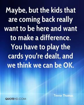 Maybe, but the kids that are coming back really want to be here and want to make a difference. You have to play the cards you're dealt, and we think we can be OK.