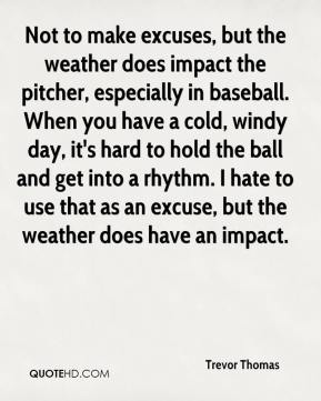 Trevor Thomas  - Not to make excuses, but the weather does impact the pitcher, especially in baseball. When you have a cold, windy day, it's hard to hold the ball and get into a rhythm. I hate to use that as an excuse, but the weather does have an impact.