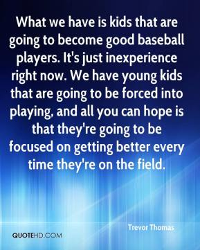 What we have is kids that are going to become good baseball players. It's just inexperience right now. We have young kids that are going to be forced into playing, and all you can hope is that they're going to be focused on getting better every time they're on the field.