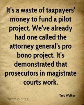 Trey Walker  - It's a waste of taxpayers' money to fund a pilot project. We've already had one called the attorney general's pro bono project. It's demonstrated that prosecutors in magistrate courts work.