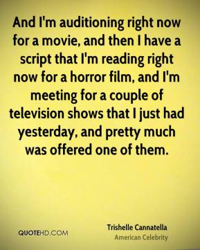 And I'm auditioning right now for a movie, and then I have a script that I'm reading right now for a horror film, and I'm meeting for a couple of television shows that I just had yesterday, and pretty much was offered one of them.