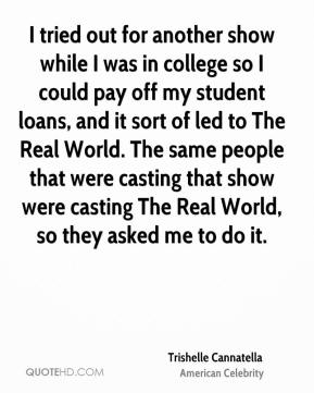 Trishelle Cannatella - I tried out for another show while I was in college so I could pay off my student loans, and it sort of led to The Real World. The same people that were casting that show were casting The Real World, so they asked me to do it.