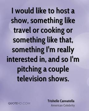 Trishelle Cannatella - I would like to host a show, something like travel or cooking or something like that, something I'm really interested in, and so I'm pitching a couple television shows.